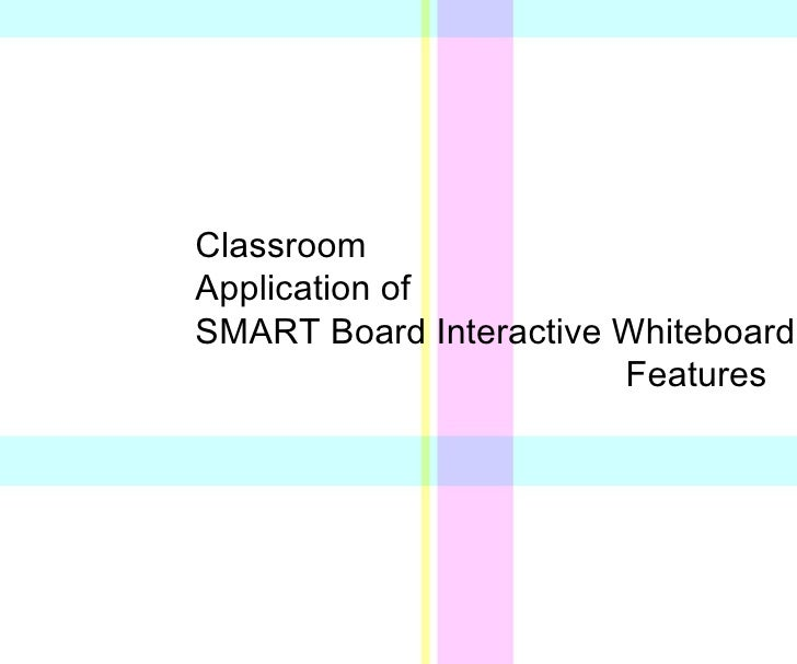 Classroom A pplication of SMART  Board   Interactive Whiteboard Features