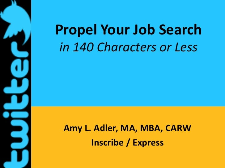 Propel Your Job Searchin 140 Characters or Less<br />Amy L. Adler, MA, MBA, CARW<br />Inscribe / Express<br />
