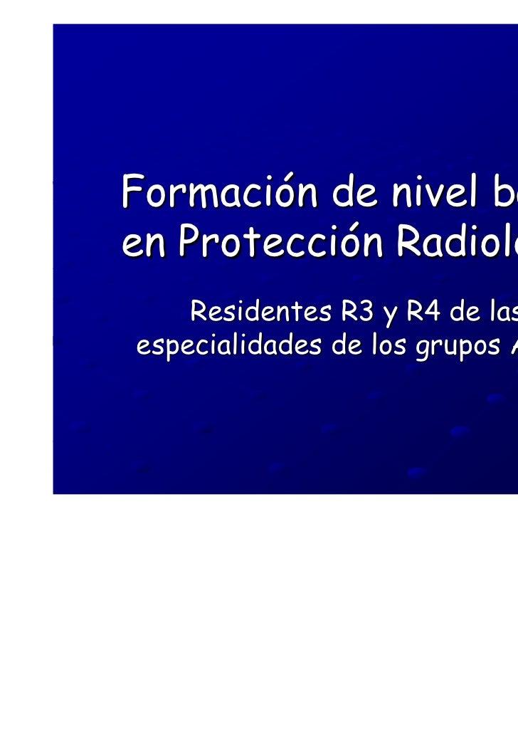 Formación de nivel básicoen Protección Radiológica    Residentes R3 y R4 de lasespecialidades de los grupos A y B