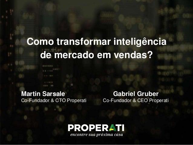 Como transformar inteligência de mercado em vendas? Martin Sarsale Co-Fundador & CTO Properati Gabriel Gruber Co-Fundador ...