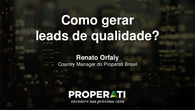 Como gerar leads de qualidade? Renato Orfaly Country Manager do Properati Brasil