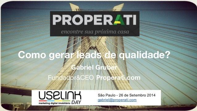 Como gerar leads de qualidade?  Gabriel Gruber  Fundador&CEO Properati.com  São Paulo - 26 de Setembro 2014  gabriel@prope...