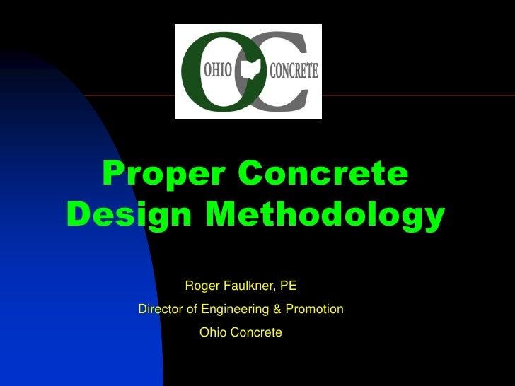 Proper Concrete Design Methodology           Roger Faulkner, PE    Director of Engineering & Promotion              Ohio C...