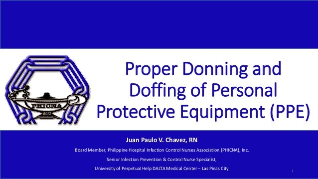 Proper Donning and Doffing of Personal Protective Equipment (PPE) Juan Paulo V. Chavez, RN Board Member, Philippine Hospit...