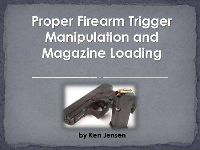 by Ken Jensen Proper Firearm Trigger Manipulation and Magazine Loading