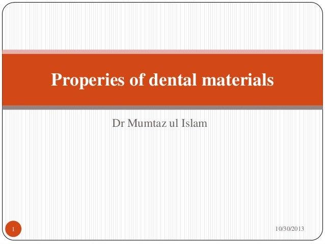 Properies of dental materials Dr Mumtaz ul Islam  1  10/30/2013