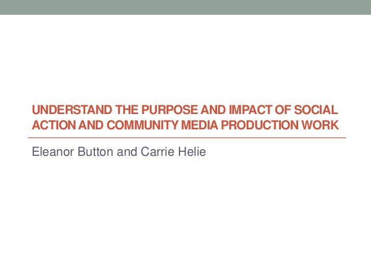 UNDERSTAND THE PURPOSE AND IMPACT OF SOCIALACTION AND COMMUNITY MEDIA PRODUCTION WORKEleanor Button and Carrie Helie