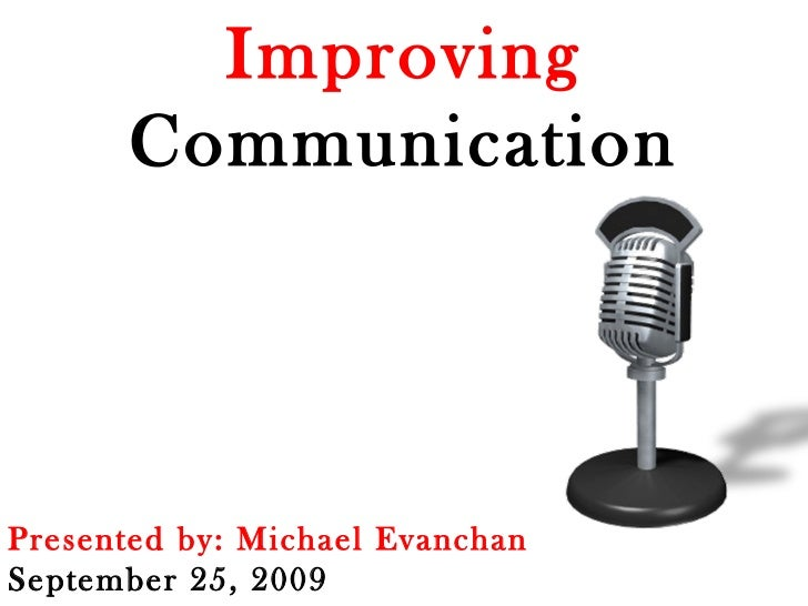 Improving  Communication Presented by: Michael Evanchan September 25, 2009