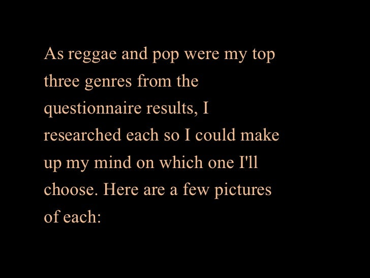As reggae and pop were my topthree genres from thequestionnaire results, Iresearched each so I could makeup my mind on whi...