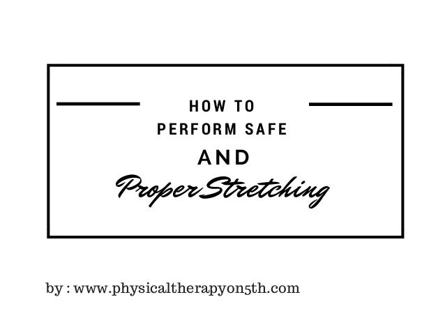 A N D Proper Stretching HOW TO PERFORM SAFE by : www.physicaltherapyon5th.com