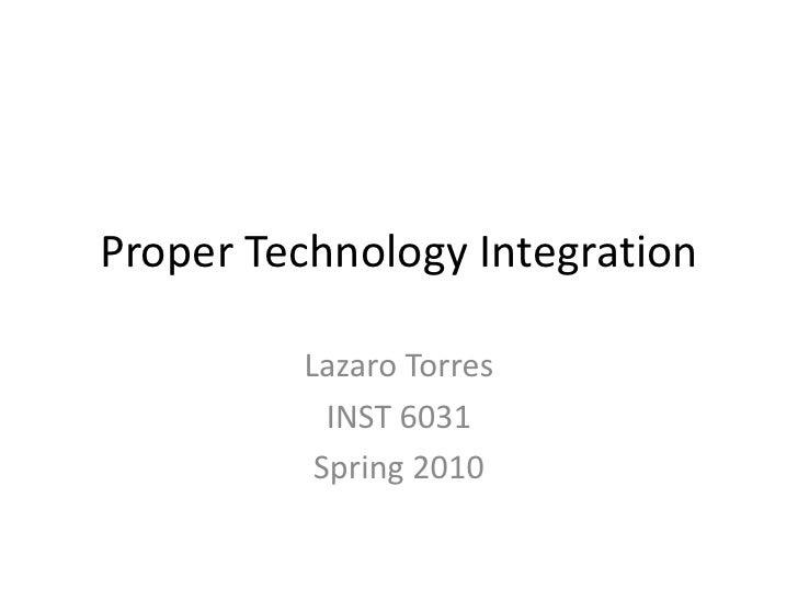 Proper Technology Integration<br />LazaroTorres<br />INST 6031<br />Spring 2010<br />