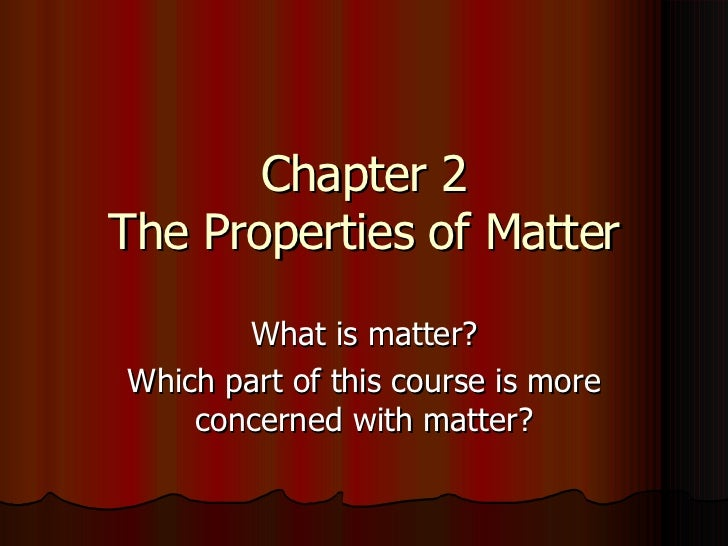 Chapter 2 The Properties of Matter What is matter? Which part of this course is more concerned with matter?