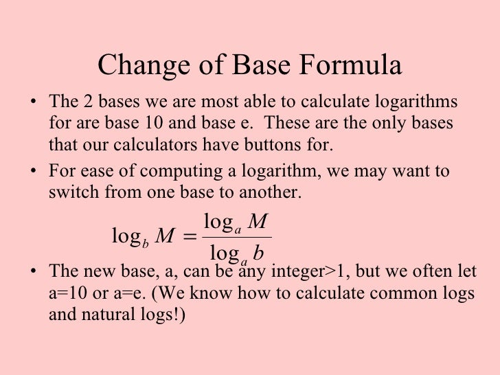 change of base formula The change of base formula for logarithms logarithm change of base rule intro learn how to rewrite any logarithm using logarithms with a different base.