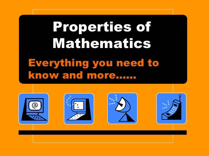 Properties of Mathematics<br />Everything you need to know and more……<br />