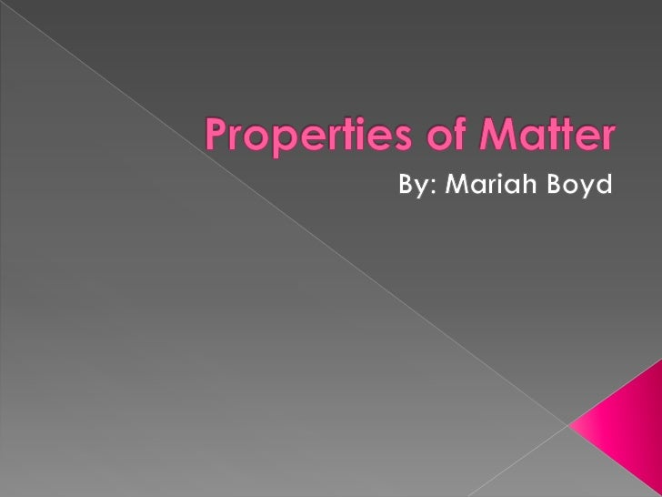 Properties of Matter<br />By: Mariah Boyd<br />
