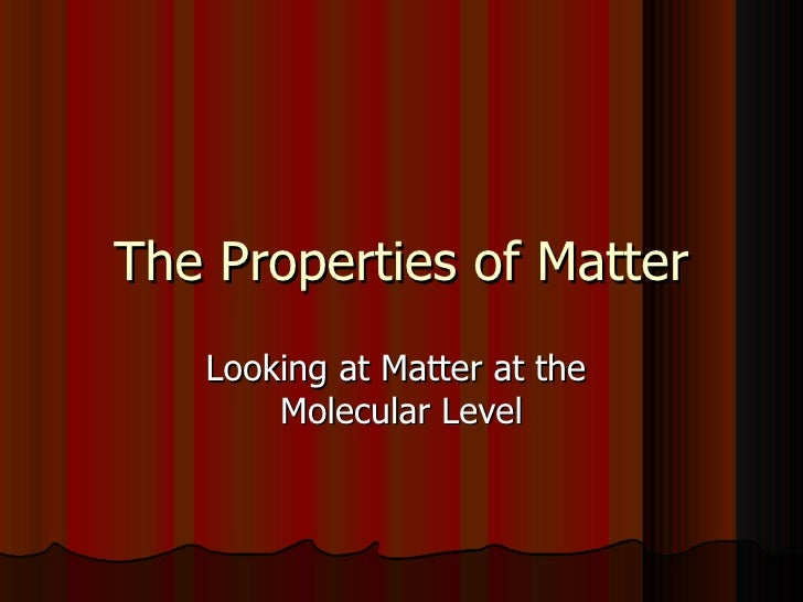 The Properties of Matter Looking at Matter at the  Molecular Level