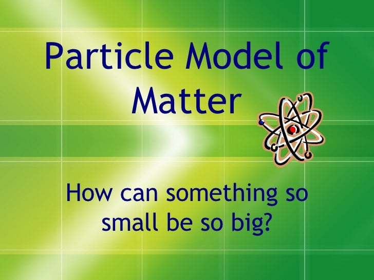 Particle Model of Matter How can something so small be so big?