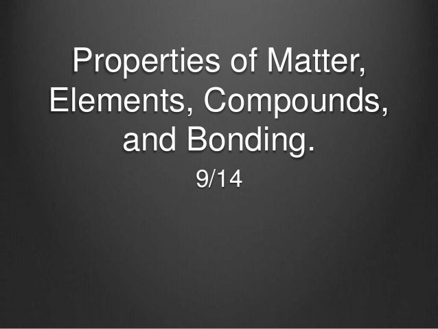 Properties of Matter, Elements, Compounds, and Bonding. 9/14