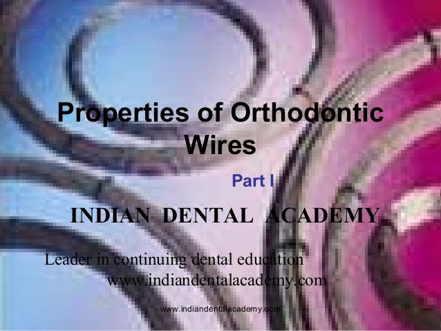 Properties of Orthodontic Wires Part I  INDIAN DENTAL ACADEMY Leader in continuing dental education www.indiandentalacadem...