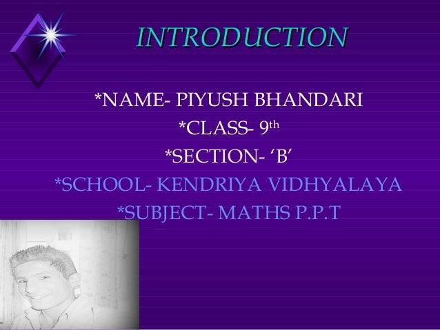 INTRODUCTIONINTRODUCTION *NAME- PIYUSH BHANDARI *CLASS- 9th *SECTION- 'B' *SCHOOL- KENDRIYA VIDHYALAYA *SUBJECT- MATHS P.P...