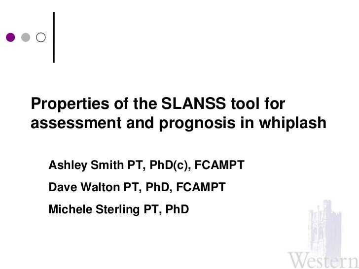 Properties of the SLANSS tool for assessment and prognosis in whiplash<br />Ashley Smith PT, PhD(c), FCAMPT<br />Dave Walt...