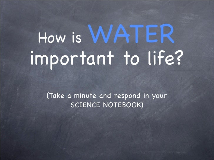 How is      WATER important to life?  (Take a minute and respond in your         SCIENCE NOTEBOOK)