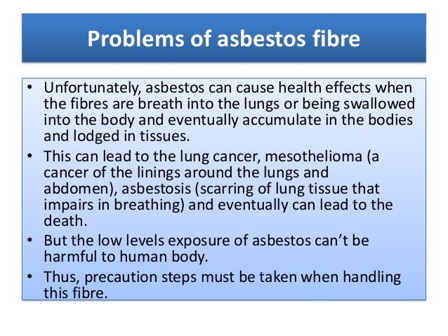 Problems of asbestos fibre• Unfortunately, asbestos can cause health effects when  the fibres are breath into the lungs or...