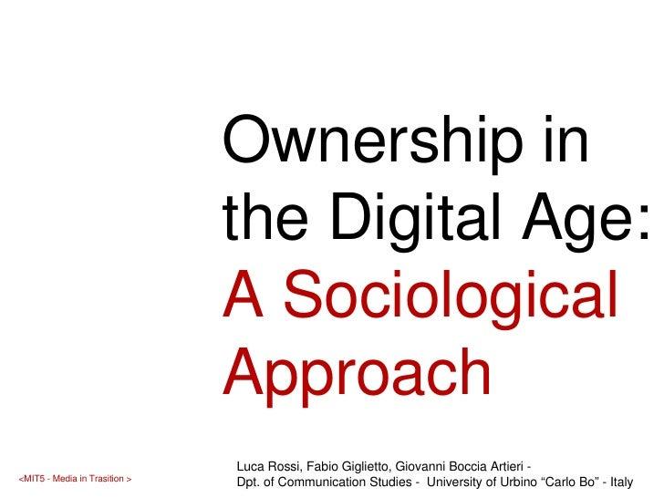 Ownership in the Digital Age:  A Sociological Approach Luca Rossi, Fabio Giglietto, Giovanni Boccia Artieri -  Dpt. of Com...