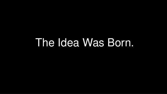 The Idea Was Born.