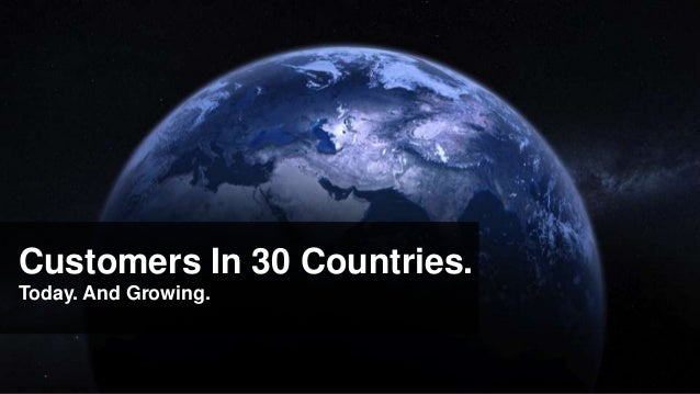 Customers In 30 Countries.Today. And Growing.