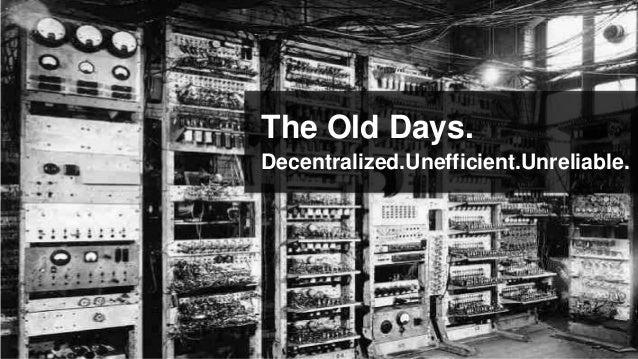 The Old Days.Decentralized.Unefficient.Unreliable.
