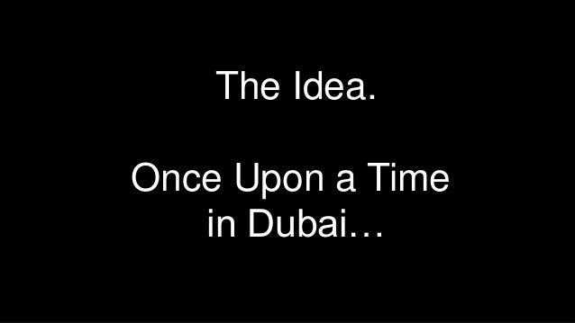 The Idea.Once Upon a Timein Dubai…