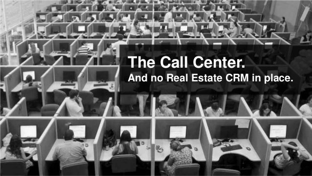 The Call Center.And no Real Estate CRM in place.