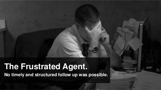 The Frustrated Agent.No timely and structured follow up was possible.