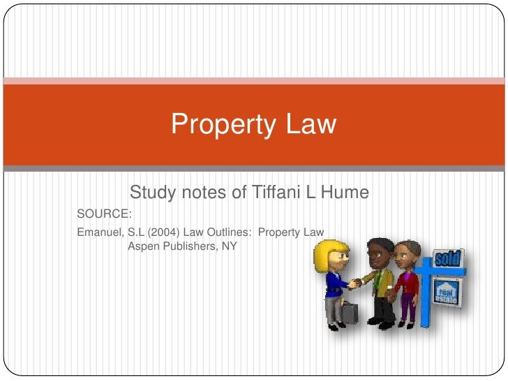 Study notes of Tiffani L Hume<br />SOURCE:  <br />Emanuel, S.L (2004) Law Outlines:  Property Law Aspen Publishers, NY<...