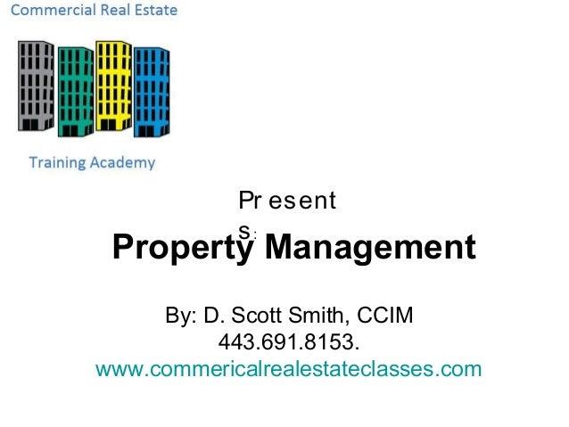 Pr esent            s: Property Management     By: D. Scott Smith, CCIM          443.691.8153.www.commericalrealestateclas...