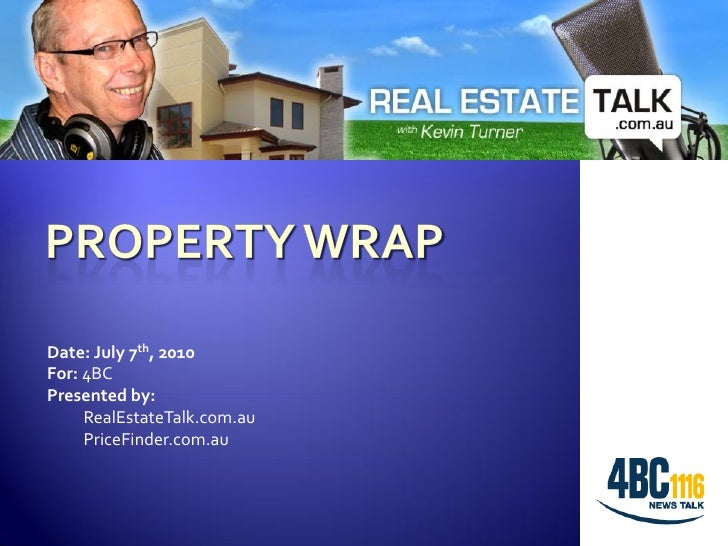Date: July 7th, 2010 For: 4BC Presented by:      RealEstateTalk.com.au      PriceFinder.com.au