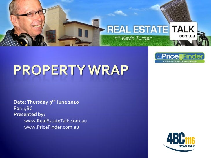 Date: Thursday 9th June 2010 For: 4BC Presented by:      www.RealEstateTalk.com.au      www.PriceFinder.com.au