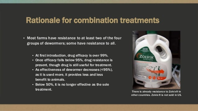 Rationale for combination treatments ▪ Most farms have resistance to at least two of the four groups of dewormers; some ha...