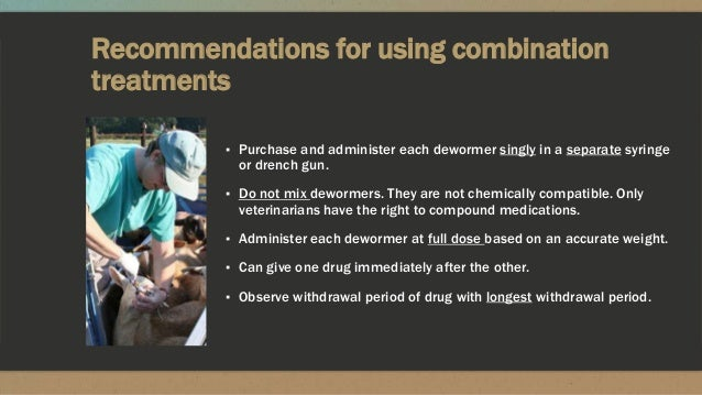 Recommendations for using combination treatments ▪ Purchase and administer each dewormer singly in a separate syringe or d...