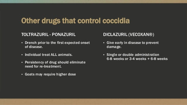 Other drugs that control coccidia TOLTRAZURIL - PONAZURIL ▪ Drench prior to the first expected onset of disease. ▪ Individ...
