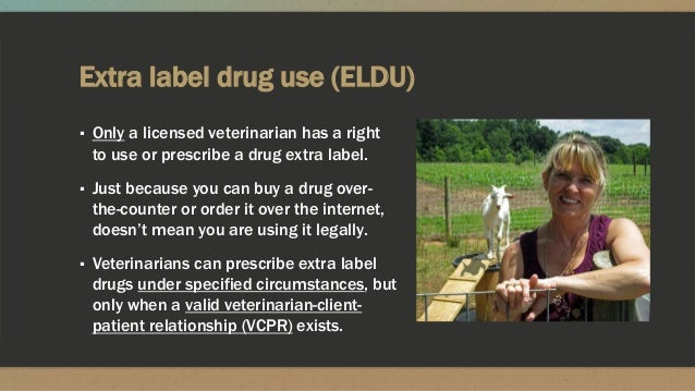Extra label drug use (ELDU) ▪ Only a licensed veterinarian has a right to use or prescribe a drug extra label. ▪ Just beca...