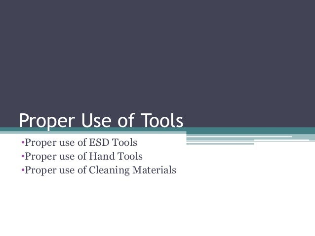 Proper Use of Tools •Proper use of ESD Tools •Proper use of Hand Tools •Proper use of Cleaning Materials