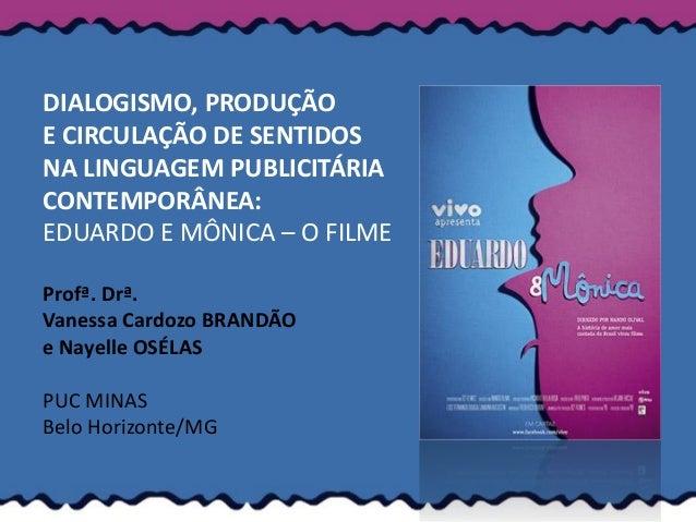 DIALOGISMO, PRODUÇÃOE CIRCULAÇÃO DE SENTIDOSNA LINGUAGEM PUBLICITÁRIACONTEMPORÂNEA:EDUARDO E MÔNICA – O FILMEProfª. Drª.Va...