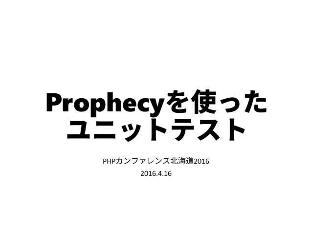 Prophecyを使った ユニットテスト PHPカンファレンス北海道2016 2016.4.16