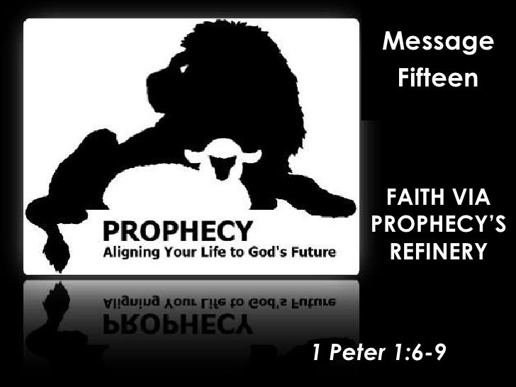 Message<br />Fifteen<br />FAITH VIA PROPHECY'S REFINERY<br />1 Peter 1:6-9<br />