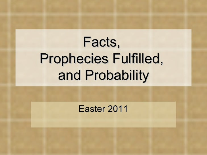 Facts,  Prophecies Fulfilled,  and Probability Easter 2011