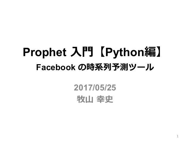 Prophet ⼊⾨【Python編】 Facebook の時系列予測ツール 2017/05/25 牧⼭ 幸史 1