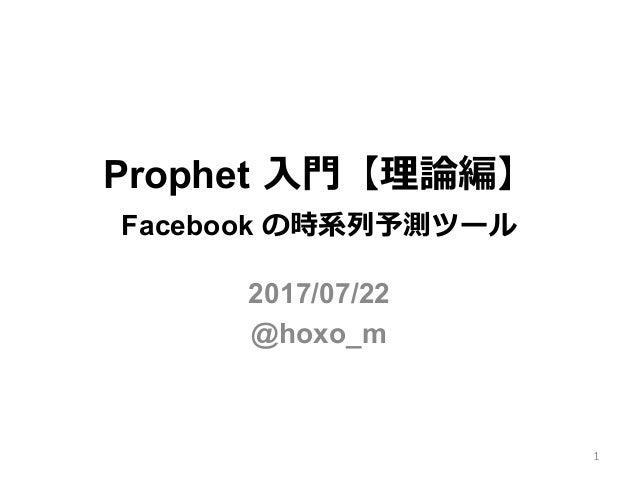 Prophet ⼊⾨【理論編】 Facebook の時系列予測ツール 2017/07/22 @hoxo_m 1