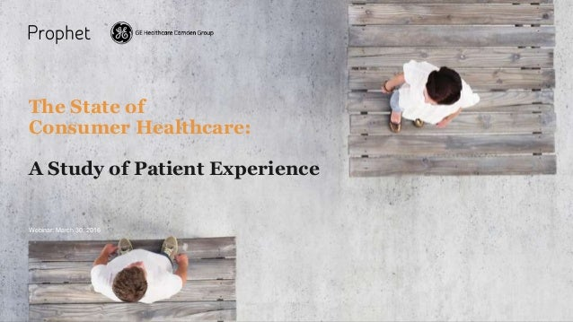 Proprietary and confidential. Do not distribute. The State of Consumer Healthcare: A Study of Patient Experience Webinar: ...